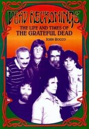 book cover of Dead reckonings : the life and times of the Grateful Dead by John M Rocco