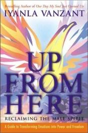 book cover of Up From Here: Reclaiming the Male Spirit: A Guide to Transforming Emotions into Power and Freedom by Iyanla Vanzant