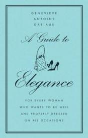 book cover of A Guide to Elegance: For Every Woman Who Wants to Be Well and Properly Dressed on All Occasions by Genevieve Antoine Dariaux