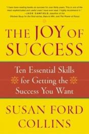 book cover of The Joy of Success: Ten Essential Skills for Getting the Success You Want by Susan Ford Collins