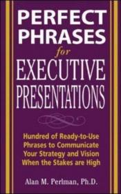 book cover of Perfect Phrases for Executive Presentations: Hundreds of Ready-to-Use Phrases to Use to Communicate Your Strategy and Vi by Alan M. Perlman