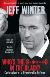 book cover of Who's the B*****d in the Black?: Confessions of a Premiership Referee by Jeff Winter