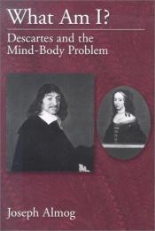 book cover of What Am I?: Descartes and the Mind-Body Problem by Joseph Almog