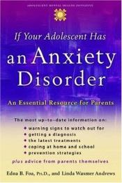 book cover of If your adolescent has an anxiety disorder : an essential resource for parents by Edna B. Foa