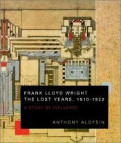 book cover of Frank Lloyd Wright--the lost years, 1910 - 1922 : a study of influence by anthony alofsin