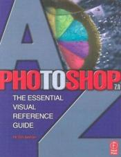 book cover of Photoshop 7.0 A-Z: The Essential Visual Reference Guide by Peter Bargh