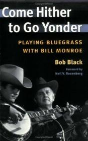 book cover of Come Hither to Go Yonder: PLAYING BLUEGRASS WITH BILL MONROE (Music in American Life) by Bob Black