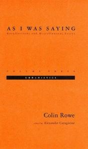book cover of As I was saying : recollections and miscellaneous essays - Volume three : Urbanistics by Colin Rowe