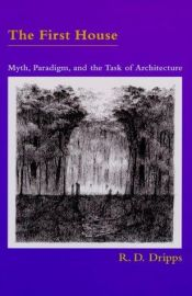 book cover of The first house : myth, paradigm, and the task of architecture by R.D. Dripps