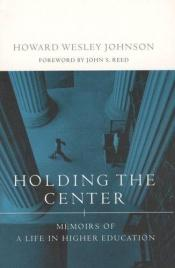 book cover of Holding the Center: Memoirs of a Life in Higher Education by Howard W. Johnson