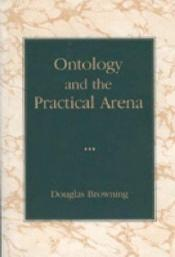 book cover of Ontology and the practical arena by Douglas. Browning