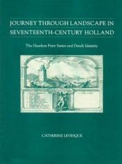 book cover of Journey Through Landscape in Seventeenth-Century Holland: The Haarlem Print Series and Dutch Identity by Catherine Levesque