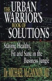 book cover of The Urban Warrior's Book of Solutions: Staying Healthy, Fit and Sane in the Business Jungle (Financial Times) by Michael Mcgannon