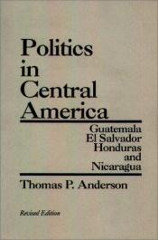 book cover of Politics in Central America: Guatemala, El Salvador, Honduras, and Nicaragua; Revised Edition by Thomas P. Anderson
