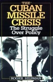 book cover of The Cuban Missile Crisis: The Struggle Over Policy by Roger Hilsman