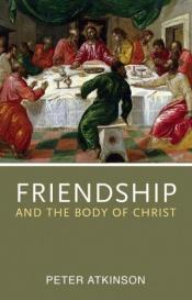 book cover of Friendship and the body of Christ by Peter Atkinson