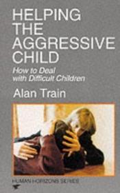 book cover of Helping the Aggressive Child by Alan Train