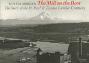 book cover of The Mill on the Boot: The Story of the St. Paul and Tacoma Lumber Company by Murray Morgan