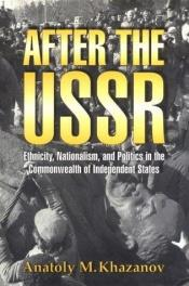 book cover of After the USSR : ethnicity, nationalism and politics in the Commonwealth of Independent States by Anatoly Khazanov