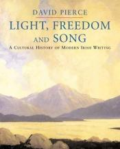 book cover of Light, Freedom and Song: A Cultural History of Modern Irish Writing by David Pierce