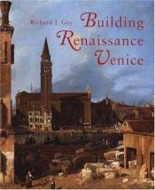 book cover of Building Renaissance Venice : patrons, architects, and builders, c. 1430-1500 by Richard Goy