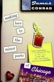 book cover of Making Love to the Minor Poets of Chicago by James Conrad