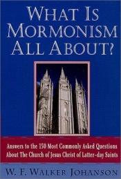 book cover of What Is Mormonism All About? Answers to the 150 Most Commonly Asked Questions about The Church of Jesus Christ of Latter-day Saints by W. F. Walker Johanson