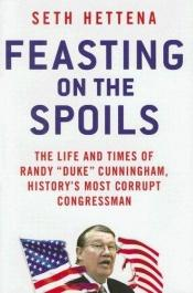 "book cover of Feasting on the Spoils: The Life and Times of Randy ""Duke"" Cunningham, History's Most Corrupt Congressman by Seth Hettena"