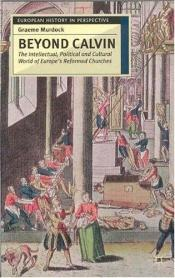 book cover of Beyond Calvin: The Intellectual, Political and Cultural World of Europe's Reformed Churches, C. 1540-1620 by Graeme Murdock