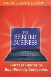 book cover of The Spirited Business: Success Stories of Soul-Friendly Companies by Georgeanne Lamont