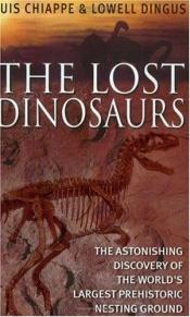 book cover of The Lost Dinosaurs: Discovering the Astonishing Secrets of Dinosaurs by Luis M. Chiappe