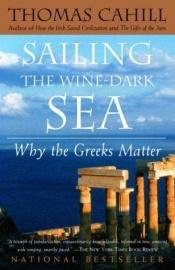 book cover of Sailing The Wine-Dark Sea: Why The Greeks Matter by Thomas Cahill