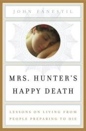 book cover of Mrs. Hunter's Happy Death: Lessons on Living from People Preparing to Die by John Fanestil