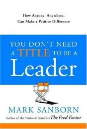book cover of You don't need a title to be a leader : how anyone, anywhere, can make a positive difference by Mark Sanborn