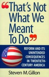 book cover of That's not what we meant to do : reform and its unintended consequences in twentieth-century America by Steve Gillon
