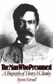 book cover of The man who presumed : a biography of Henry M. Stanley by Byron Farwell