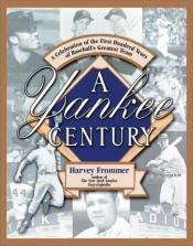 book cover of A Yankee Century: A Celebration Of The First Hundred Years Of Baseball's Greatest Team by Harvey Frommer
