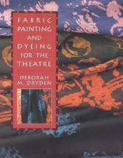 book cover of Fabric painting and dyeing for the theatre by Deborah Dryden