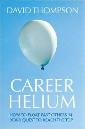 book cover of Career Helium: How to Float Past Others in Your Quest to Reach the Top by David Thompson