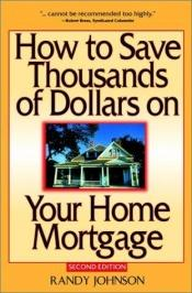 book cover of How to Save Thousands of Dollars on Your Home Mortgage by Randy Johnson