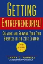book cover of Getting Entrepreneurial!: Creating and Growing Your Own Business in the 21st Century -- Lessons From the World's Greates by Larry C. Farrell