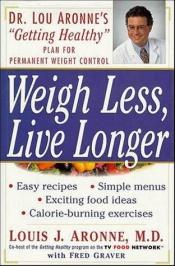 "book cover of Weigh Less, Live Longer: Dr. Lou Aronne's ""Getting Healthy"" Plan for Permanent Weight Control by Louis J. Aronne M.D."