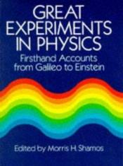book cover of Great Experiments in Physics : Firsthand Accounts from Galileo to Einstein by Morris H. Shamos