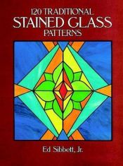 book cover of 120 Traditional Stained Glass Patterns (Dover Pictorial Archives) by Ed Sibbett, Jr.