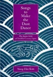 book cover of Songs to Make the Dust Dance: The Ryojin Hisho of Twelfth-Century Japan by Yung-Hee Kim