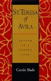 book cover of St. Teresa of Avila: Author of a Heroic Life by Carole Slade