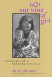book cover of Not Our Kind of Girl: Unravelling the Myths of Black Teenage Motherhood by Elaine Bell Kaplan