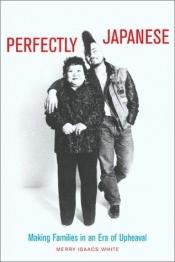 book cover of Perfectly Japanese: Making Families in an Era of Upheaval by Merry I. White