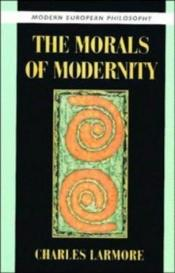 book cover of The morals of modernity by Charles Larmore