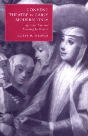 book cover of Convent Theatre in Early Modern Italy : Spiritual Fun and Learning for Women (Cambridge Studies in Italian History and C by Elissa B. Weaver
